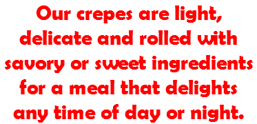 Our crepes are light, delicate and rolled with savory or sweet ingredients for a meal that delights any time of day or night.